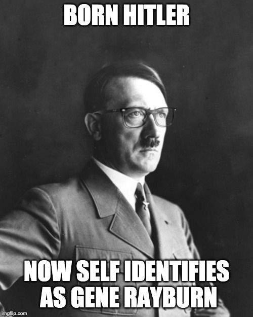 Liberally Hitler |  BORN HITLER; NOW SELF IDENTIFIES AS GENE RAYBURN | image tagged in liberally hitler | made w/ Imgflip meme maker