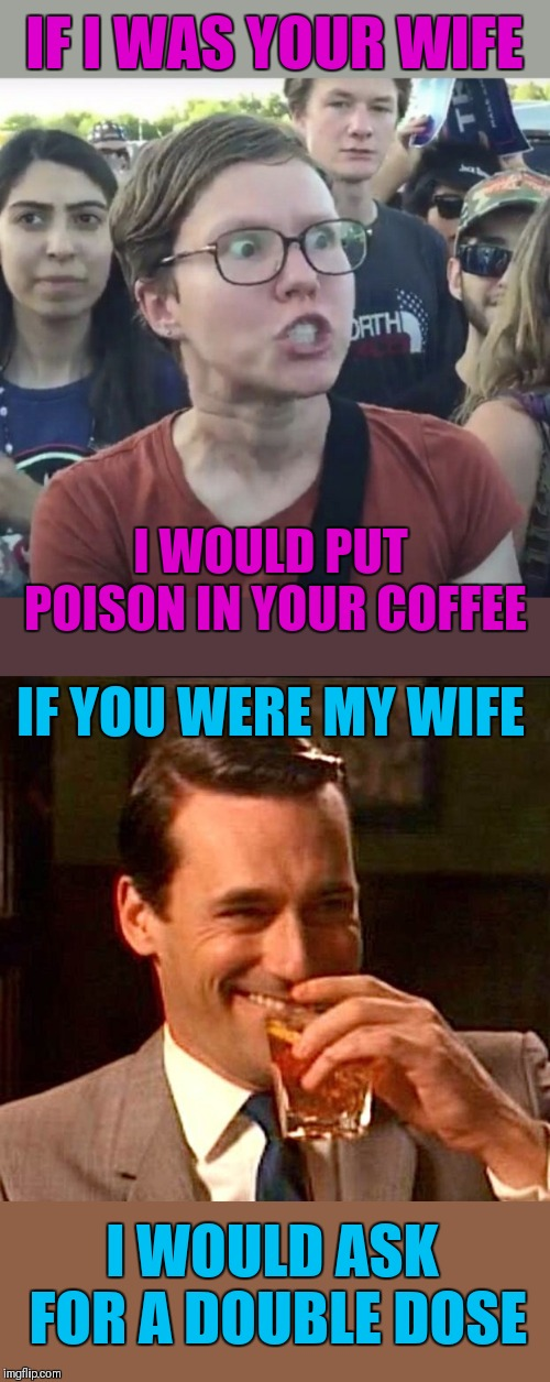 Just to be sure that it will kill me |  IF I WAS YOUR WIFE; I WOULD PUT POISON IN YOUR COFFEE; IF YOU WERE MY WIFE; I WOULD ASK FOR A DOUBLE DOSE | image tagged in triggered feminist,drinking whiskey,old joke,44colt,poison,marriage | made w/ Imgflip meme maker