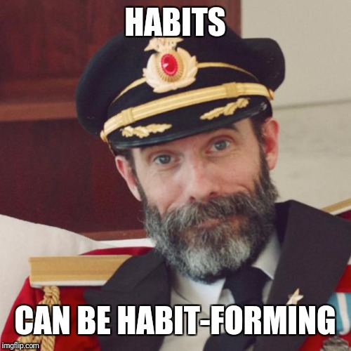 Be careful with habits.  It's easier to make them than to break them. | HABITS CAN BE HABIT-FORMING | image tagged in captain obvious,memes,habits,might as well face it you're addicted to memes | made w/ Imgflip meme maker