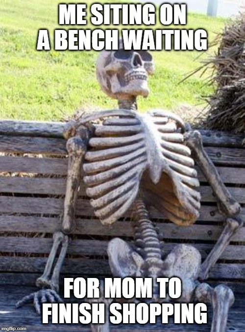 Waiting Skeleton | ME SITING ON A BENCH WAITING FOR MOM TO FINISH SHOPPING | image tagged in memes,waiting skeleton | made w/ Imgflip meme maker