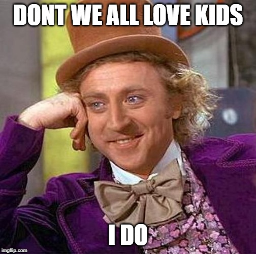 Creepy Condescending Wonka | DONT WE ALL LOVE KIDS I DO | image tagged in memes,creepy condescending wonka | made w/ Imgflip meme maker