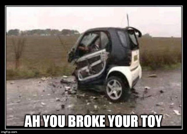 toy car | AH YOU BROKE YOUR TOY | image tagged in toy car | made w/ Imgflip meme maker