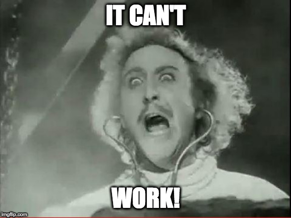 Young Frankenstein | IT CAN'T WORK! | image tagged in young frankenstein | made w/ Imgflip meme maker