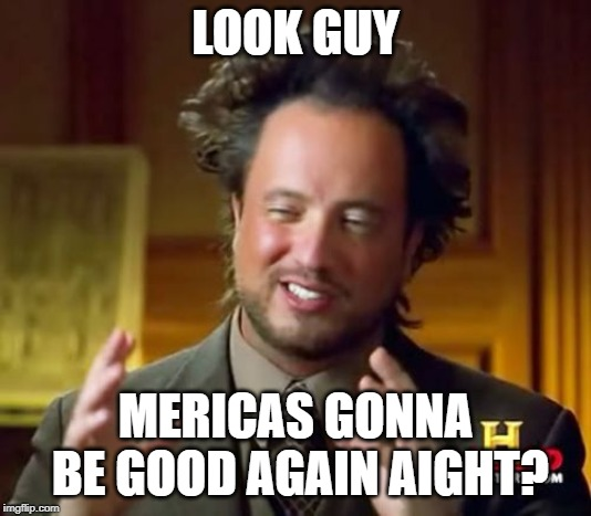 Ancient Aliens Meme | LOOK GUY MERICAS GONNA BE GOOD AGAIN AIGHT? | image tagged in memes,ancient aliens | made w/ Imgflip meme maker