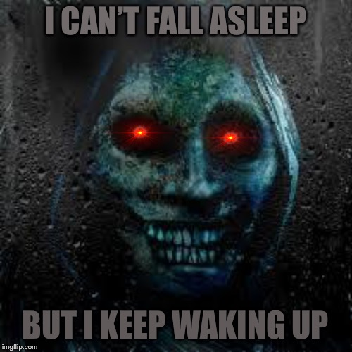That Scary Ghost | I CAN'T FALL ASLEEP BUT I KEEP WAKING UP | image tagged in that scary ghost | made w/ Imgflip meme maker