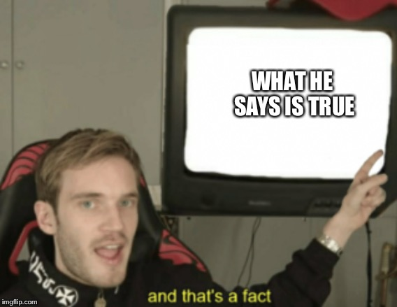 and that's a fact | WHAT HE SAYS IS TRUE | image tagged in and that's a fact | made w/ Imgflip meme maker