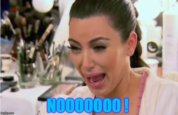 Kim Kardashian Crying | NOOOOOOO ! | image tagged in kim kardashian crying | made w/ Imgflip meme maker