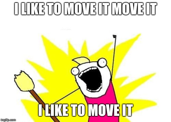I LIKE TO MOVE IT MOVE IT I LIKE TO MOVE IT | image tagged in memes,x all the y | made w/ Imgflip meme maker