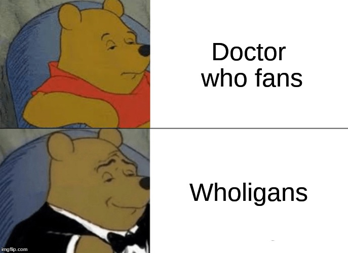 Tuxedo Winnie The Pooh Meme | Doctor who fans Wholigans | image tagged in memes,tuxedo winnie the pooh | made w/ Imgflip meme maker