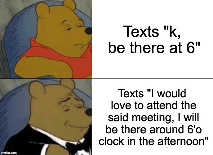 "Tuxedo Winnie The Pooh Meme | Texts ""k, be there at 6"" Texts ""I would love to attend the said meeting, I will be there around 6'o clock in the afternoon"" 
