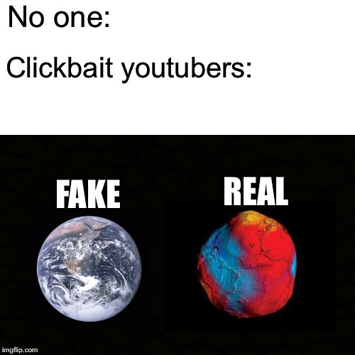 Clickbait youtubers | No one: Clickbait youtubers: FAKE REAL | image tagged in memes,clickbait | made w/ Imgflip meme maker