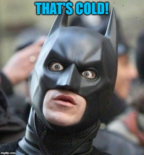 Shocked Batman | THAT'S COLD! | image tagged in shocked batman | made w/ Imgflip meme maker