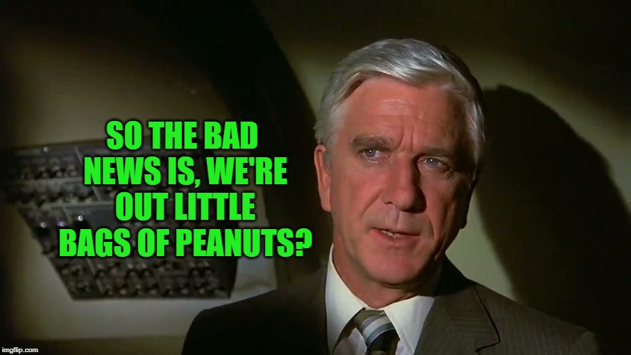 Airplane! | SO THE BAD NEWS IS, WE'RE OUT LITTLE BAGS OF PEANUTS? | image tagged in airplane | made w/ Imgflip meme maker