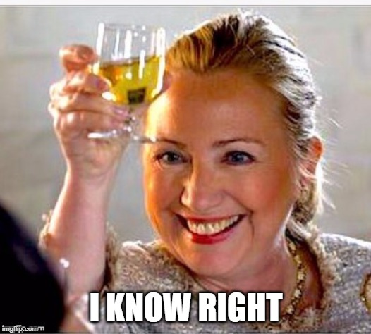 clinton toast | I KNOW RIGHT | image tagged in clinton toast | made w/ Imgflip meme maker