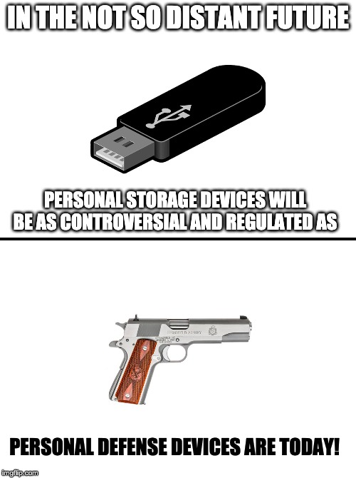 After the second is gone, you better damn well believe the First and Fourth are next. | IN THE NOT SO DISTANT FUTURE PERSONAL STORAGE DEVICES WILL BE AS CONTROVERSIAL AND REGULATED AS PERSONAL DEFENSE DEVICES ARE TODAY! | image tagged in flash drives,gun control,fourth amendment,second amendment,first amendment,politics | made w/ Imgflip meme maker