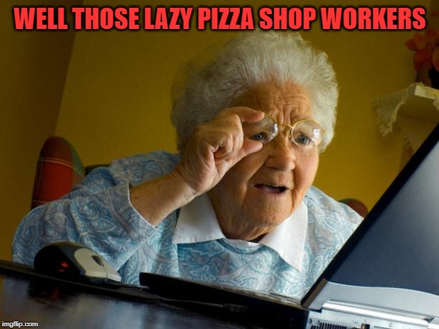Old lady at computer finds the Internet | WELL THOSE LAZY PIZZA SHOP WORKERS | image tagged in old lady at computer finds the internet | made w/ Imgflip meme maker
