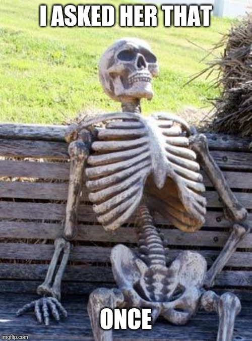 Waiting Skeleton Meme | I ASKED HER THAT ONCE | image tagged in memes,waiting skeleton | made w/ Imgflip meme maker