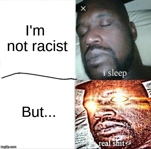 Sleeping Shaq | I'm not racist But... | image tagged in memes,sleeping shaq | made w/ Imgflip meme maker