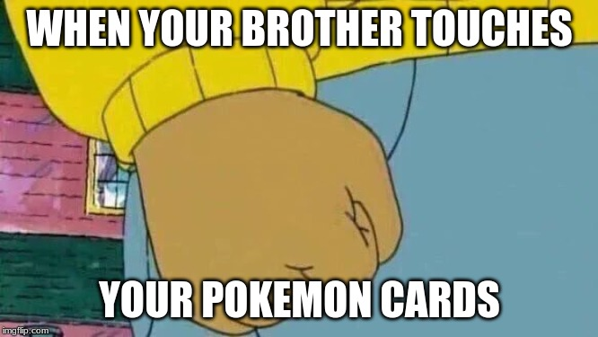 Arthur Fist | WHEN YOUR BROTHER TOUCHES YOUR POKEMON CARDS | image tagged in memes,arthur fist | made w/ Imgflip meme maker
