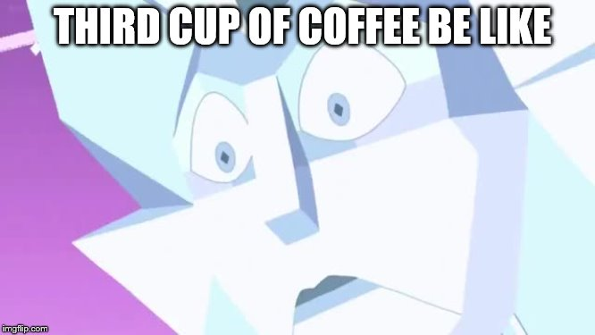 White Diamond's Been Hittin' the Caffeine | THIRD CUP OF COFFEE BE LIKE | image tagged in steven universe,funny,coffee,eyes,cartoon network | made w/ Imgflip meme maker