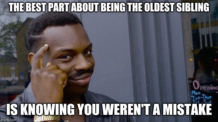 Roll Safe Think About It Meme | THE BEST PART ABOUT BEING THE OLDEST SIBLING IS KNOWING YOU WEREN'T A MISTAKE | image tagged in memes,roll safe think about it | made w/ Imgflip meme maker