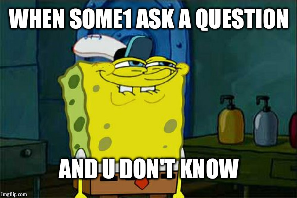Dont You Squidward Meme | WHEN SOME1 ASK A QUESTION AND U DON'T KNOW | image tagged in memes,dont you squidward | made w/ Imgflip meme maker