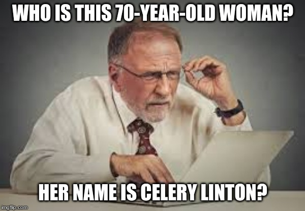 WHO IS THIS 70-YEAR-OLD WOMAN? HER NAME IS CELERY LINTON? | image tagged in technology challenged grandparents | made w/ Imgflip meme maker