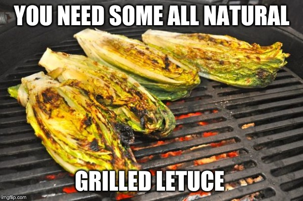 Lettuce bbq | YOU NEED SOME ALL NATURAL GRILLED LETUCE | image tagged in lettuce bbq | made w/ Imgflip meme maker