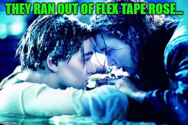 Titanic Raft | THEY RAN OUT OF FLEX TAPE ROSE... | image tagged in titanic raft | made w/ Imgflip meme maker