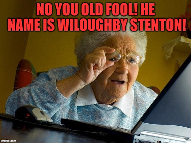 Grandma Finds The Internet Meme | NO YOU OLD FOOL! HE NAME IS WILOUGHBY STENTON! | image tagged in memes,grandma finds the internet | made w/ Imgflip meme maker