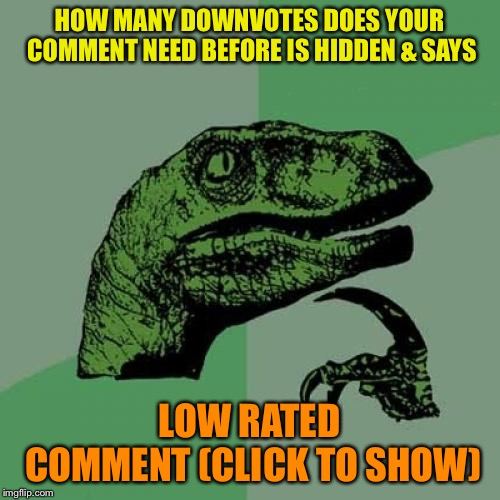 Hmm | HOW MANY DOWNVOTES DOES YOUR COMMENT NEED BEFORE IS HIDDEN & SAYS LOW RATED COMMENT (CLICK TO SHOW) | image tagged in memes,philosoraptor | made w/ Imgflip meme maker