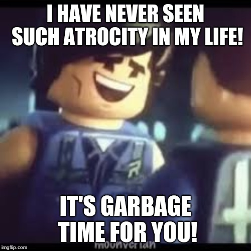 Rex laughs at Emmet | I HAVE NEVER SEEN SUCH ATROCITY IN MY LIFE! IT'S GARBAGE TIME FOR YOU! | image tagged in lego movie 2 rex laughing,memes,fun | made w/ Imgflip meme maker