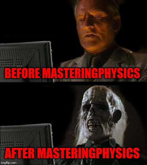 Ill Just Wait Here Meme | BEFORE MASTERINGPHYSICS AFTER MASTERINGPHYSICS | image tagged in memes,ill just wait here | made w/ Imgflip meme maker