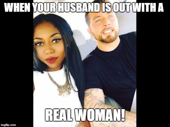 WHEN YOUR HUSBAND IS OUT WITH A REAL WOMAN! | image tagged in cuckquean,cuckcake,interracial couple | made w/ Imgflip meme maker