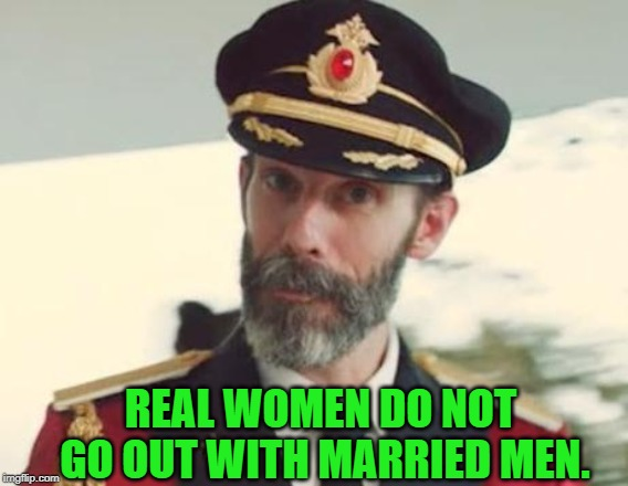 Captain Obvious | REAL WOMEN DO NOT GO OUT WITH MARRIED MEN. | image tagged in captain obvious | made w/ Imgflip meme maker