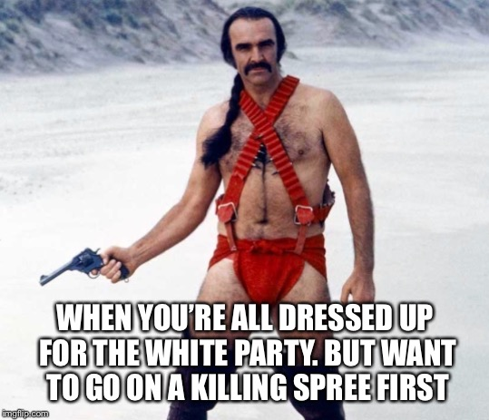 WHEN YOU'RE ALL DRESSED UP FOR THE WHITE PARTY. BUT WANT TO GO ON A KILLING SPREE FIRST | image tagged in gay jokes | made w/ Imgflip meme maker