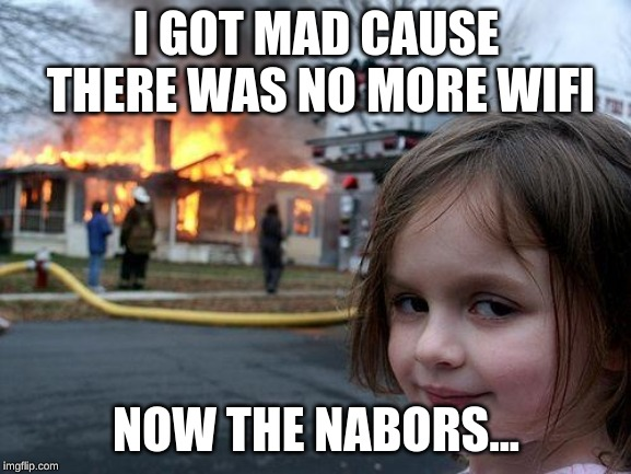 Disaster Girl Meme | I GOT MAD CAUSE THERE WAS NO MORE WIFI NOW THE NABORS... | image tagged in memes,disaster girl | made w/ Imgflip meme maker