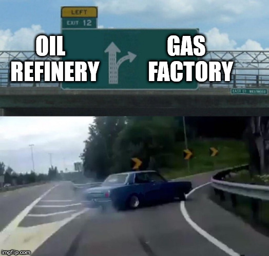 Left Exit 12 Off Ramp Meme | OIL  REFINERY GAS  FACTORY | image tagged in memes,left exit 12 off ramp | made w/ Imgflip meme maker