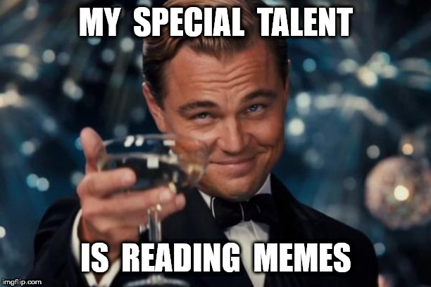 Leonardo Dicaprio Cheers Meme | MY  SPECIAL  TALENT IS  READING  MEMES | image tagged in memes,leonardo dicaprio cheers | made w/ Imgflip meme maker