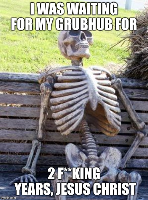 Waiting Skeleton | I WAS WAITING FOR MY GRUBHUB FOR 2 F**KING YEARS, JESUS CHRIST | image tagged in memes,waiting skeleton | made w/ Imgflip meme maker