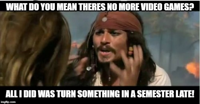 Why Is The Rum Gone Meme | WHAT DO YOU MEAN THERES NO MORE VIDEO GAMES? ALL I DID WAS TURN SOMETHING IN A SEMESTER LATE! | image tagged in memes,why is the rum gone | made w/ Imgflip meme maker