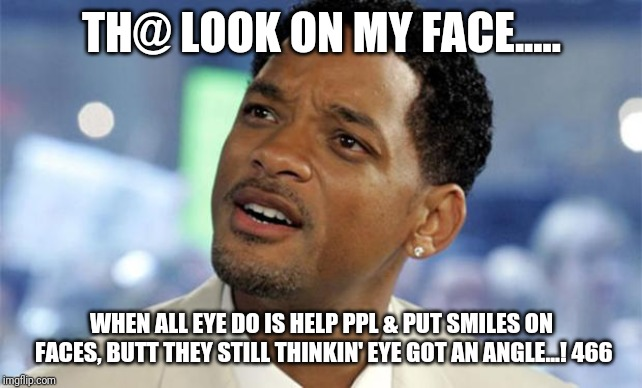 Will Smith Confused | TH@ LOOK ON MY FACE..... WHEN ALL EYE DO IS HELP PPL & PUT SMILES ON FACES, BUTT THEY STILL THINKIN' EYE GOT AN ANGLE...! 466 | image tagged in will smith confused | made w/ Imgflip meme maker