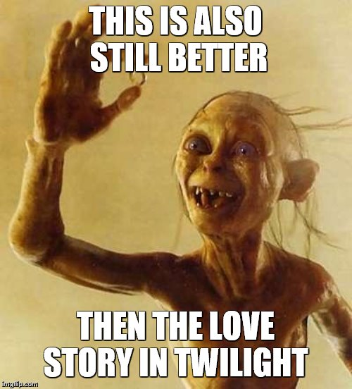 My precious Gollum | THIS IS ALSO STILL BETTER THEN THE LOVE STORY IN TWILIGHT | image tagged in my precious gollum | made w/ Imgflip meme maker