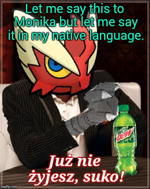 Most Interesting Blaziken in Hoenn | Let me say this to Monika but let me say it in my native language. Już nie żyjesz, suko! | image tagged in most interesting blaziken in hoenn | made w/ Imgflip meme maker