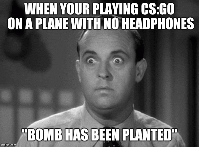 "shocked face | WHEN YOUR PLAYING CS:GO ON A PLANE WITH NO HEADPHONES ""BOMB HAS BEEN PLANTED"" 