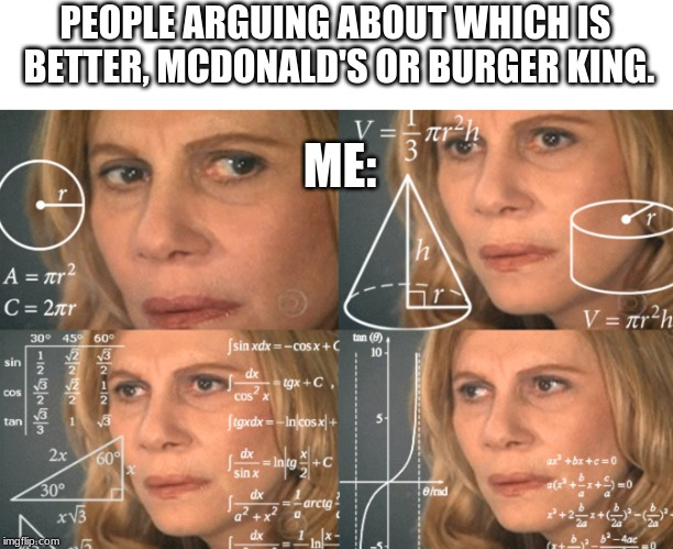 I really don't understand why you'd argue. It's ''food flavored'' plastic. |  PEOPLE ARGUING ABOUT WHICH IS BETTER, MCDONALD'S OR BURGER KING. ME: | image tagged in confused math lady | made w/ Imgflip meme maker