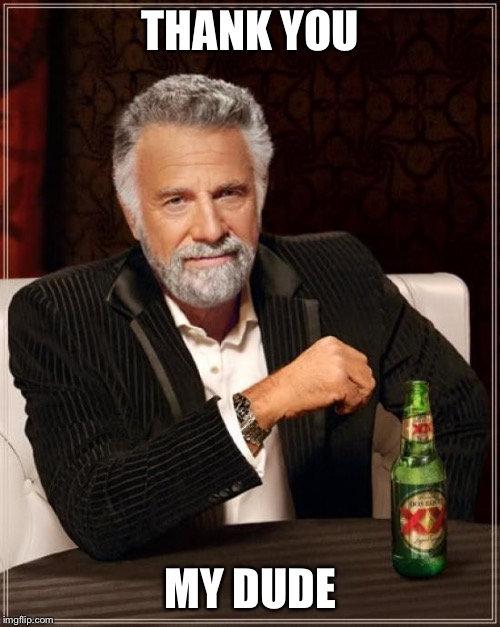 The Most Interesting Man In The World Meme | THANK YOU MY DUDE | image tagged in memes,the most interesting man in the world | made w/ Imgflip meme maker