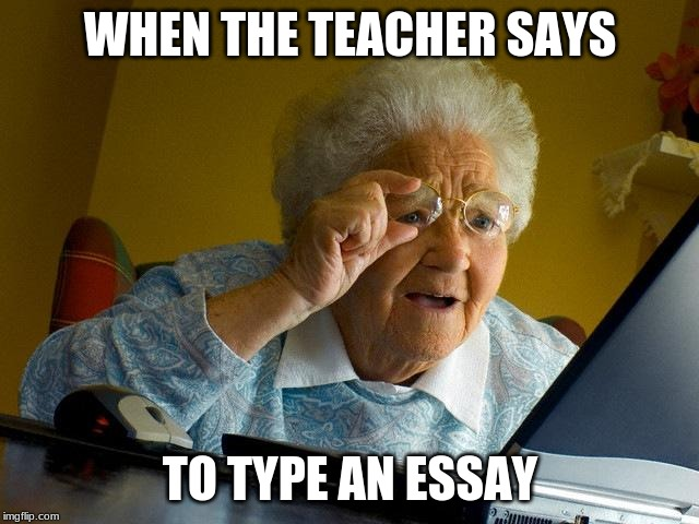 Grandma Finds The Internet Meme | WHEN THE TEACHER SAYS TO TYPE AN ESSAY | image tagged in memes,grandma finds the internet | made w/ Imgflip meme maker