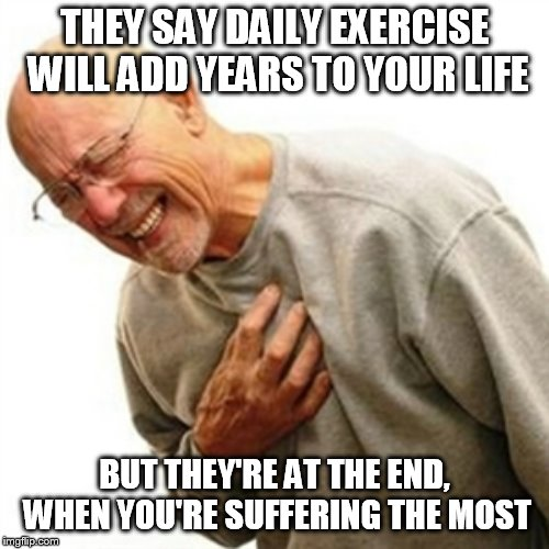 Right In The Childhood Meme | THEY SAY DAILY EXERCISE WILL ADD YEARS TO YOUR LIFE BUT THEY'RE AT THE END, WHEN YOU'RE SUFFERING THE MOST | image tagged in memes,right in the childhood | made w/ Imgflip meme maker