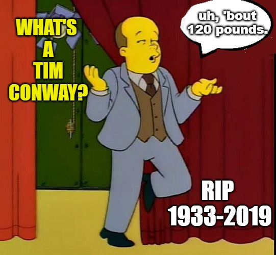 Tim Conway 1933-2019 | WHAT'S A TIM CONWAY? uh, 'bout 120 pounds. RIP 1933-2019 | image tagged in comedy,actor,rip | made w/ Imgflip meme maker